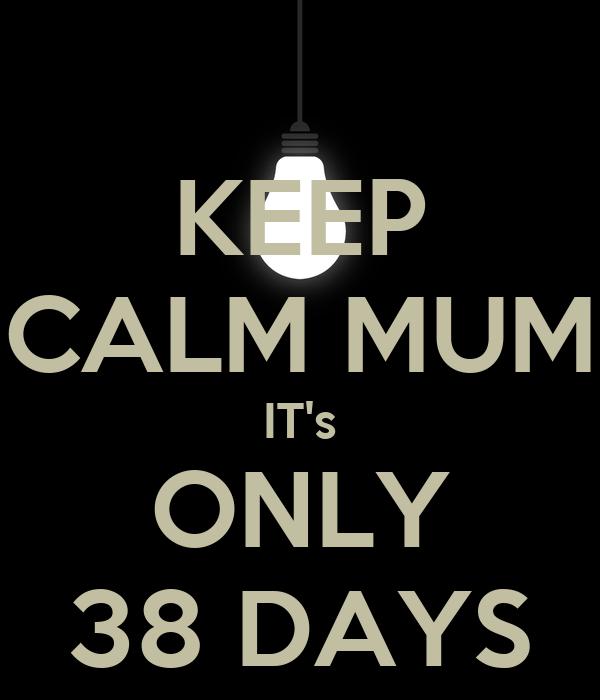 KEEP CALM MUM IT's ONLY 38 DAYS