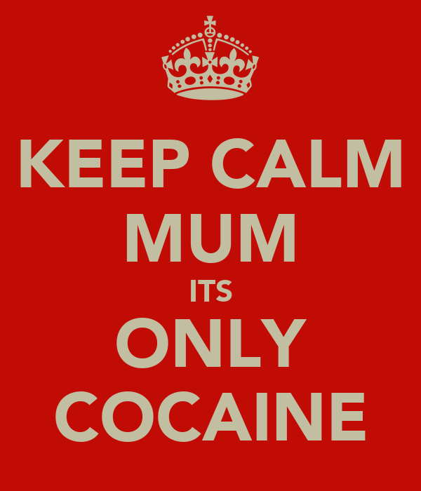 KEEP CALM MUM ITS ONLY COCAINE