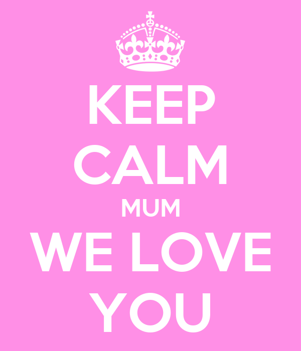 KEEP CALM MUM WE LOVE YOU