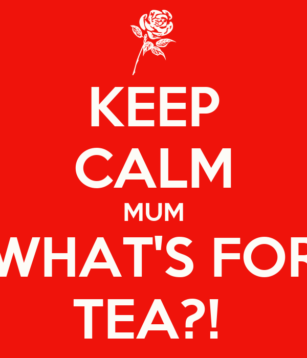 KEEP CALM MUM WHAT'S FOR TEA?!