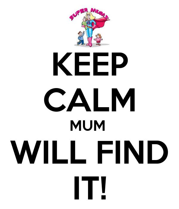 KEEP CALM MUM  WILL FIND IT!