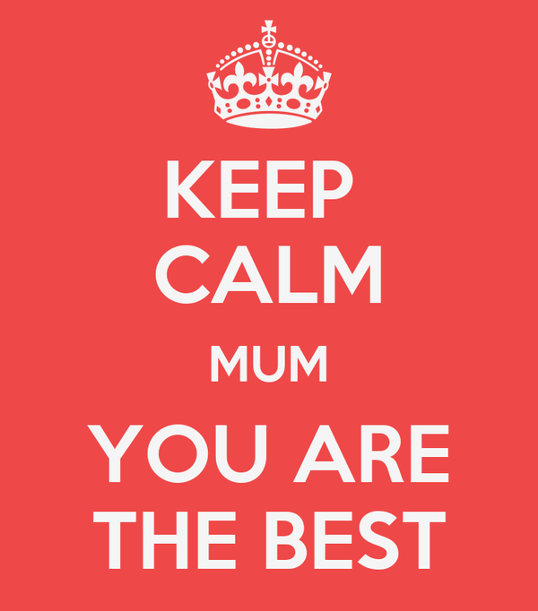 KEEP  CALM MUM YOU ARE THE BEST