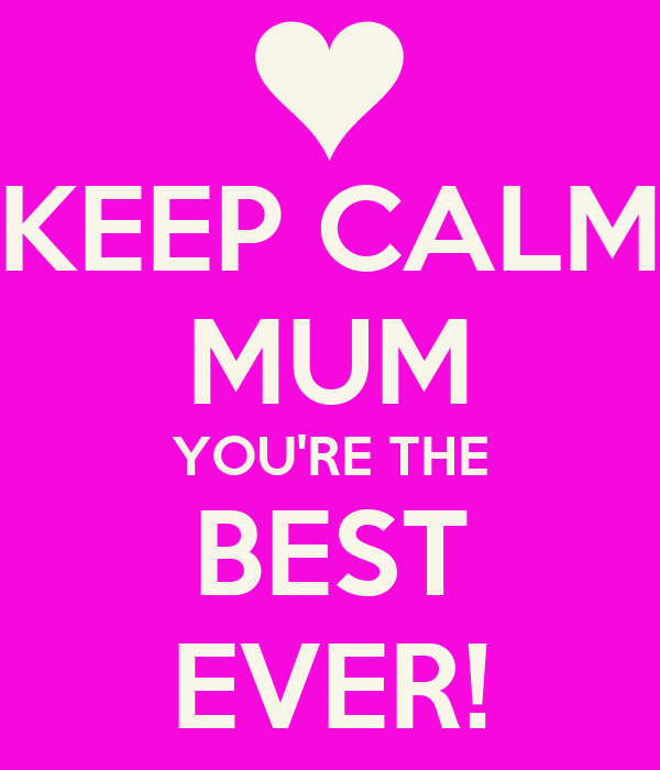 KEEP CALM MUM YOU'RE THE BEST EVER!