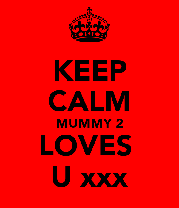 KEEP CALM MUMMY 2 LOVES  U xxx