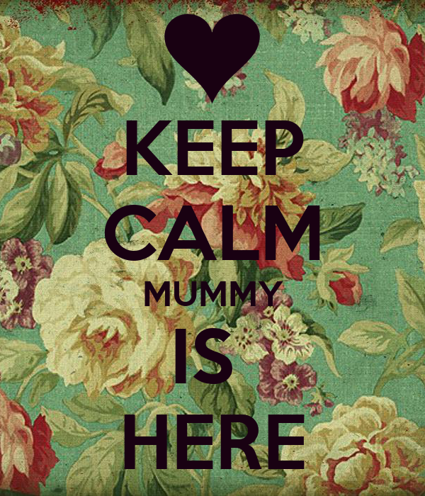 KEEP CALM MUMMY IS  HERE