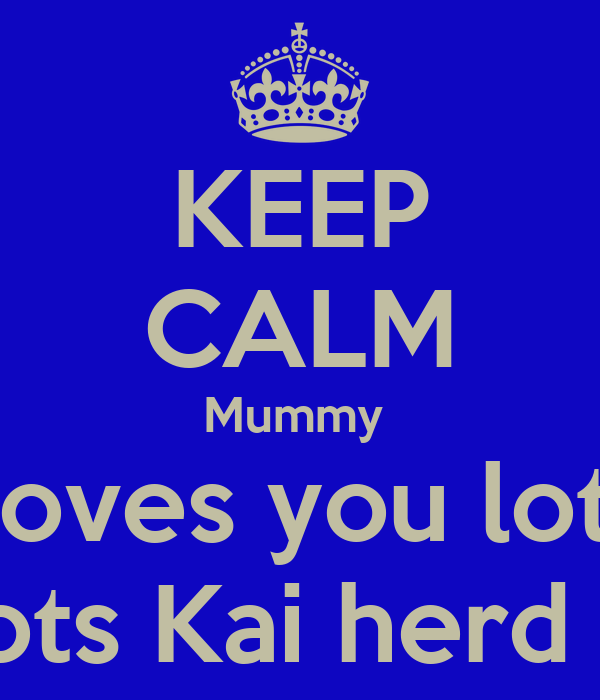 KEEP CALM Mummy  Loves you lots N lots Kai herd xxx
