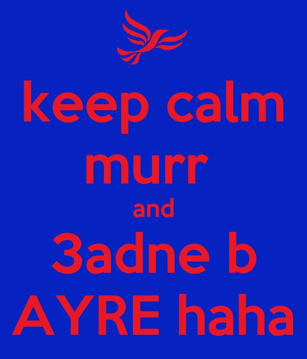 keep calm murr  and 3adne b AYRE haha