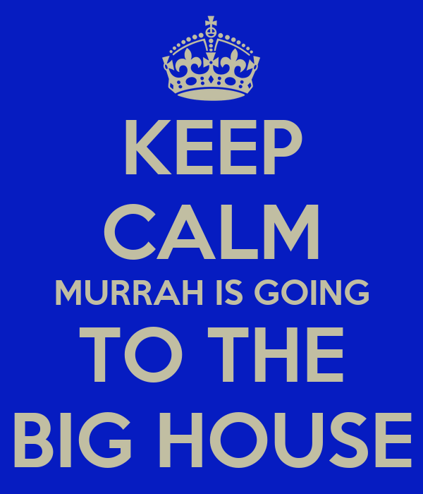 KEEP CALM MURRAH IS GOING TO THE BIG HOUSE