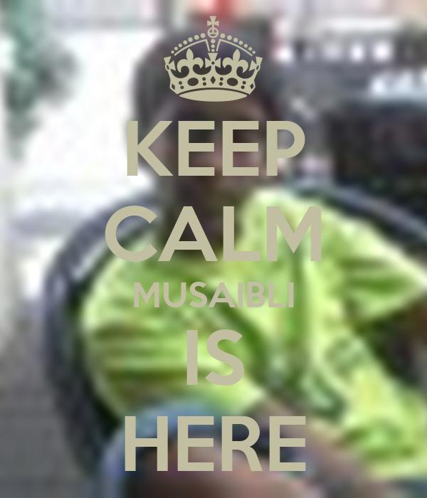 KEEP CALM MUSAIBLI IS HERE