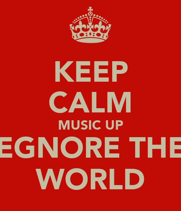 KEEP CALM MUSIC UP EGNORE THE WORLD