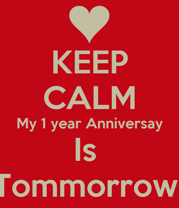 KEEP CALM My 1 year Anniversay Is  Tommorrow