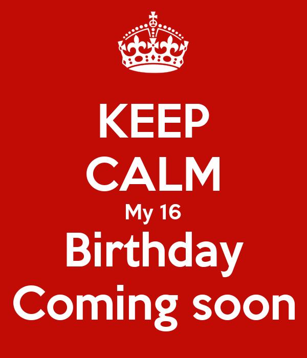 KEEP CALM My 16 Birthday Coming soon
