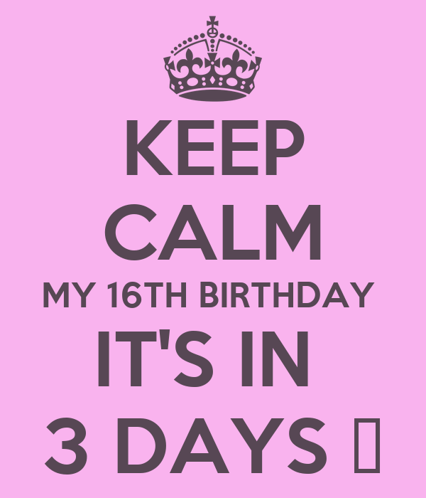 KEEP CALM MY 16TH BIRTHDAY  IT'S IN  3 DAYS 🎉
