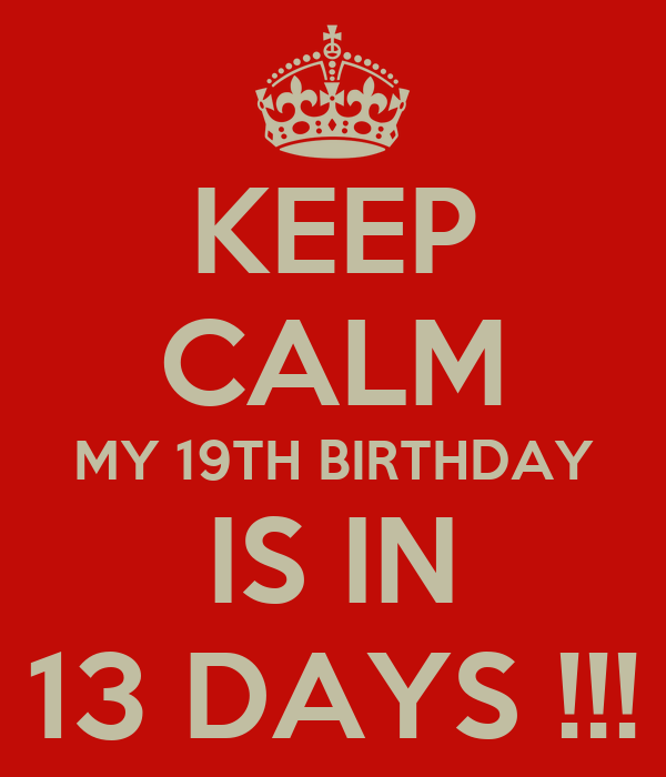 KEEP CALM MY 19TH BIRTHDAY IS IN 13 DAYS !!!