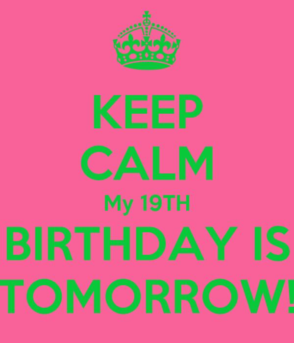 KEEP CALM My 19TH BIRTHDAY IS TOMORROW!