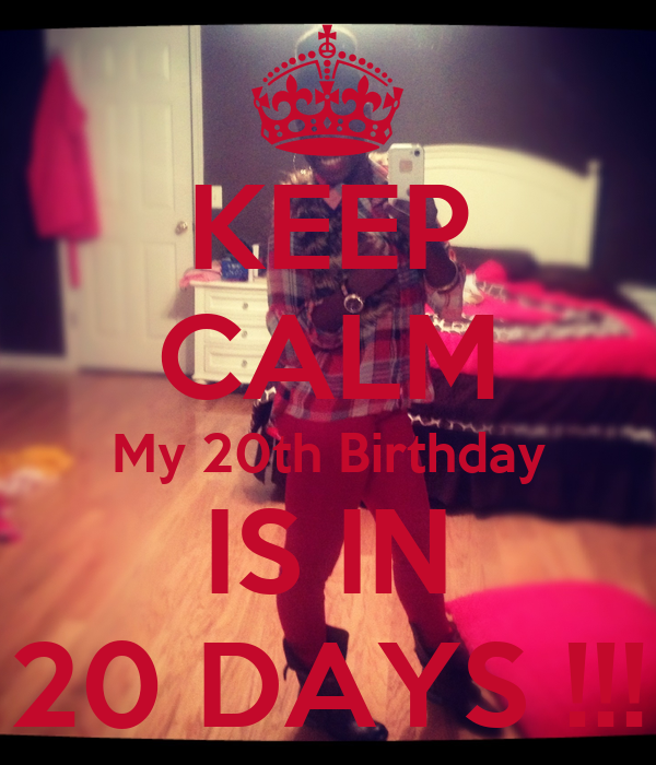 KEEP CALM My 20th Birthday IS IN 20 DAYS !!!