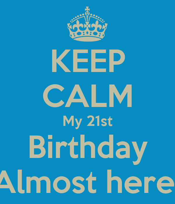 KEEP CALM My 21st Birthday Almost here