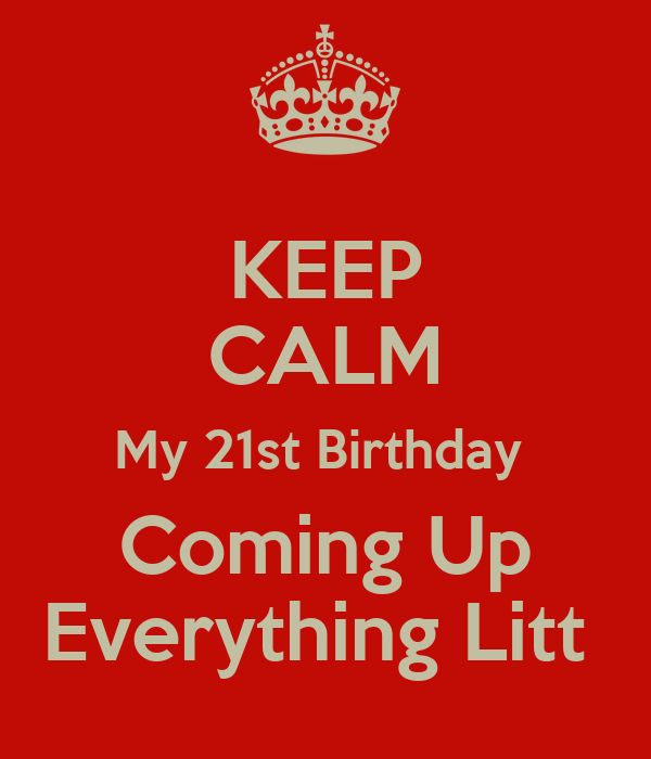 KEEP CALM My 21st Birthday  Coming Up Everything Litt