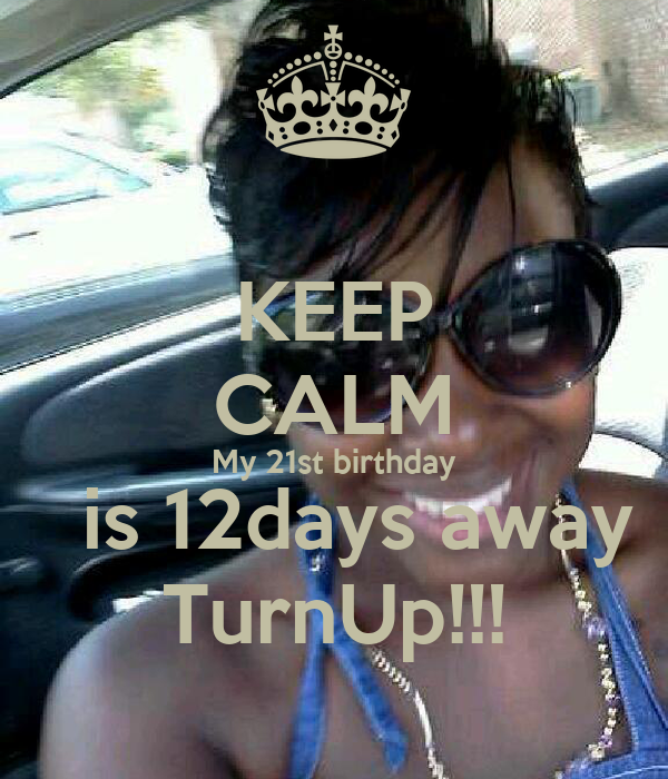 KEEP CALM My 21st birthday   is 12days away TurnUp!!!