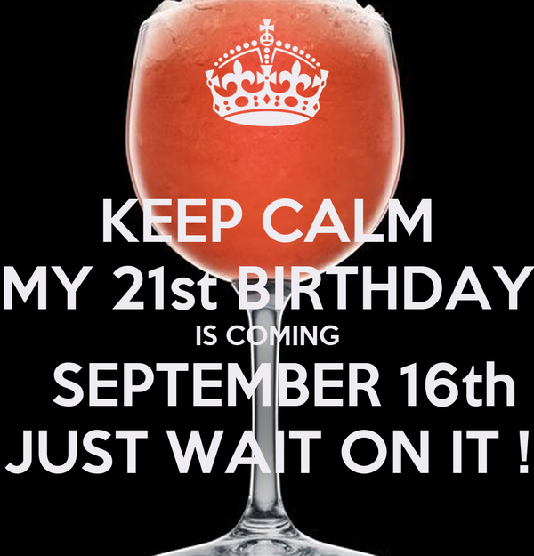 KEEP CALM MY 21st BIRTHDAY IS COMING SEPTEMBER 16th JUST