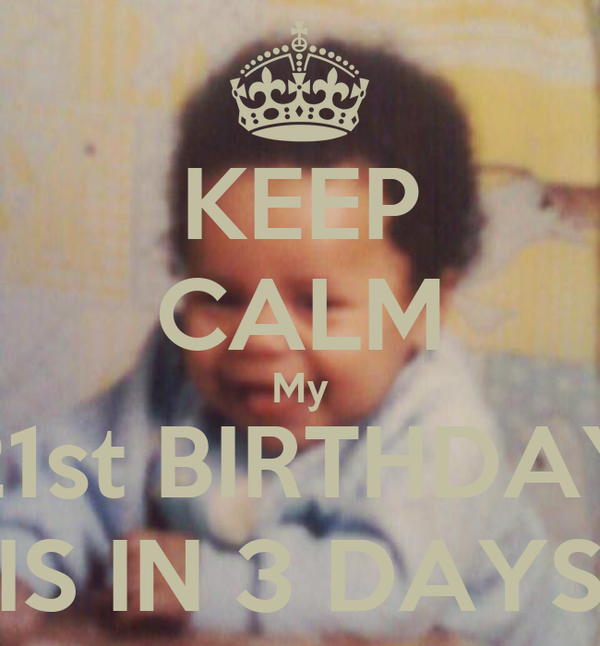 KEEP CALM My 21st BIRTHDAY IS IN 3 DAYS
