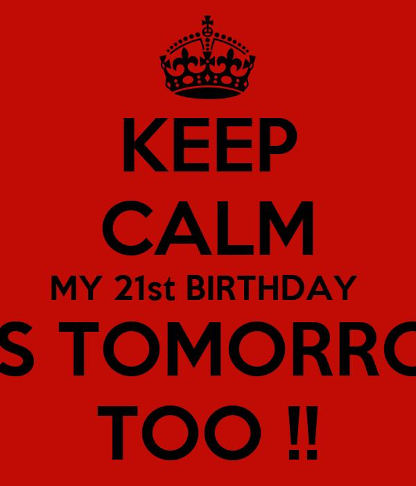 KEEP CALM MY 21st BIRTHDAY  IS TOMORRO TOO !!