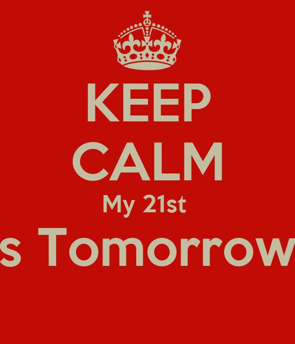 KEEP CALM My 21st  Is Tomorrow