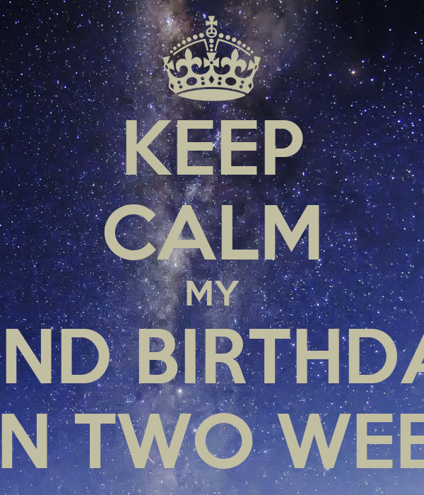 KEEP CALM MY 22ND BIRTHDAY IS IN TWO WEEKS