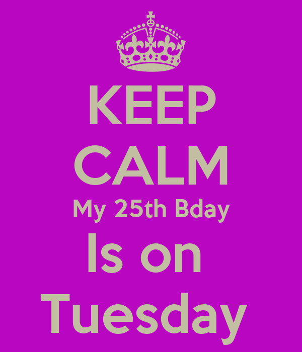 KEEP CALM My 25th Bday Is on  Tuesday