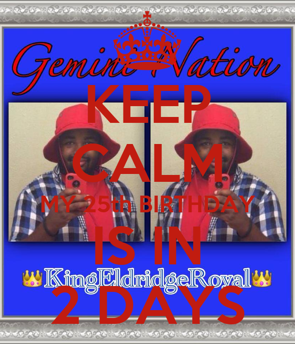 KEEP CALM MY 25th BIRTHDAY IS IN 2 DAYS
