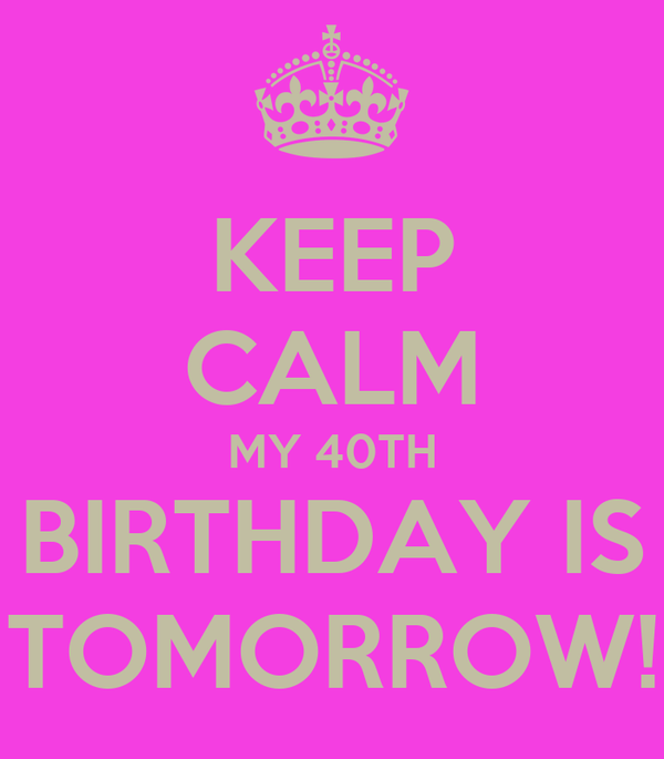 KEEP CALM MY 40TH BIRTHDAY IS TOMORROW!