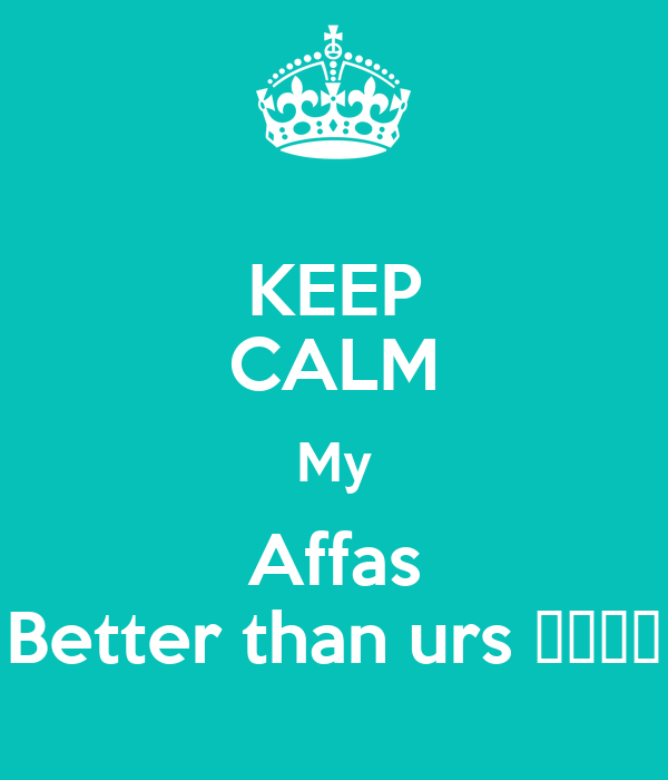 KEEP CALM My Affas Better than urs 😌❤️😘