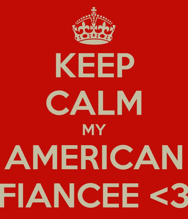 KEEP CALM MY AMERICAN FIANCEE <3