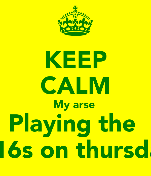 KEEP CALM My arse  Playing the  U16s on thursday