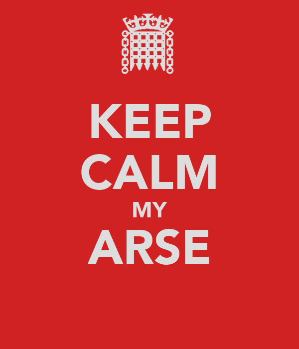 KEEP CALM MY ARSE