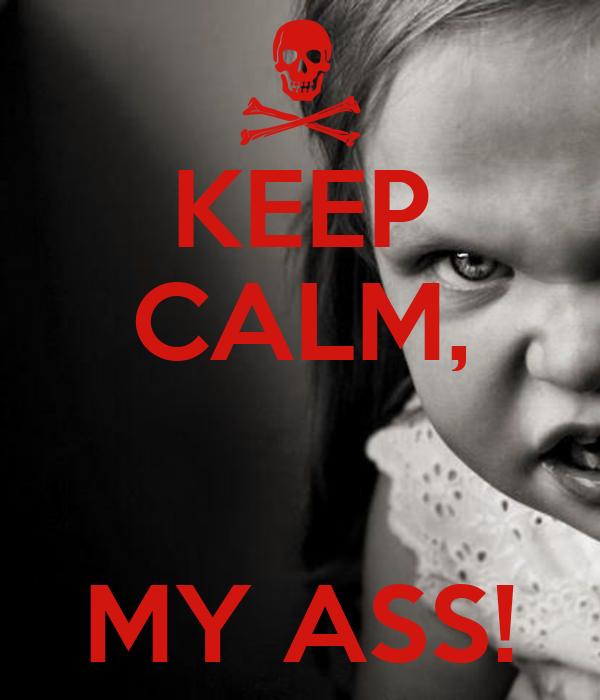KEEP CALM,   MY ASS!