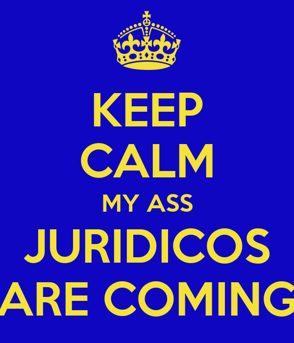 KEEP CALM MY ASS JURIDICOS ARE COMING