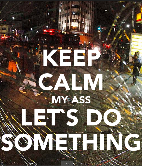 KEEP CALM MY ASS LET`S DO SOMETHING