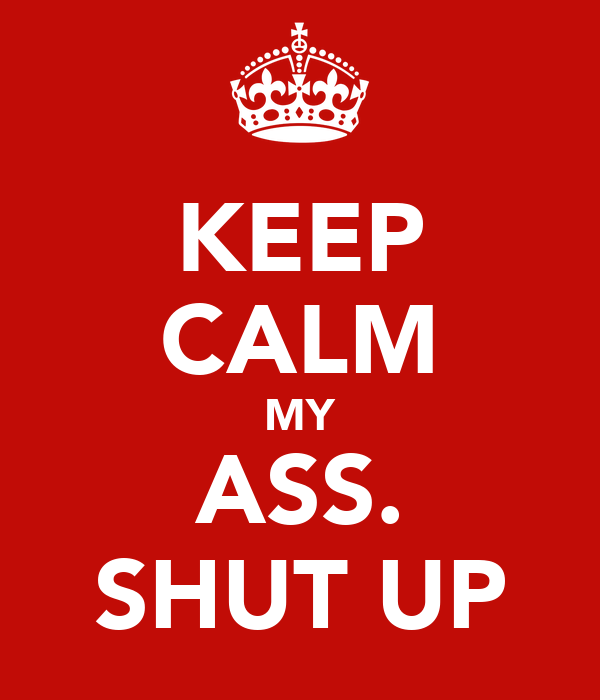 KEEP CALM MY ASS. SHUT UP