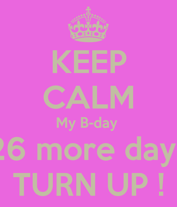 KEEP CALM My B-day  26 more days TURN UP !