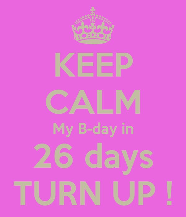 KEEP CALM My B-day in 26 days TURN UP !