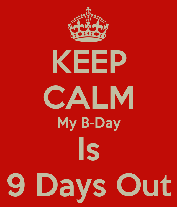KEEP CALM My B-Day Is 9 Days Out