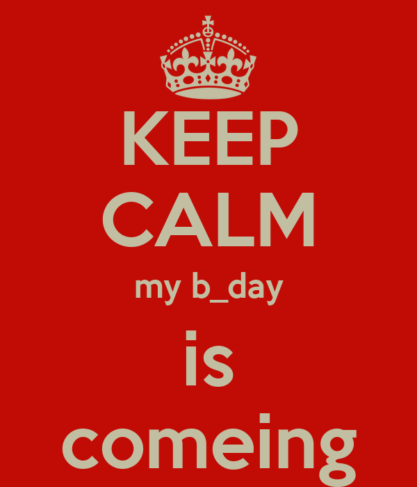 KEEP CALM my b_day is comeing