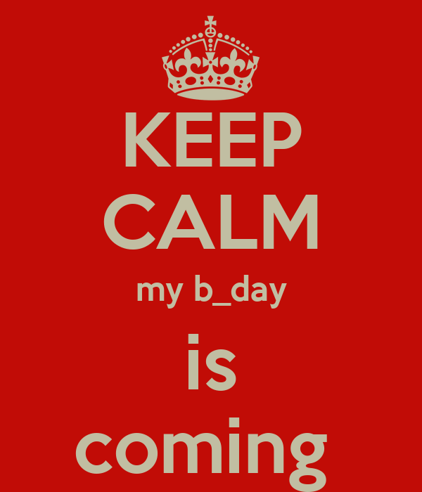KEEP CALM my b_day is coming