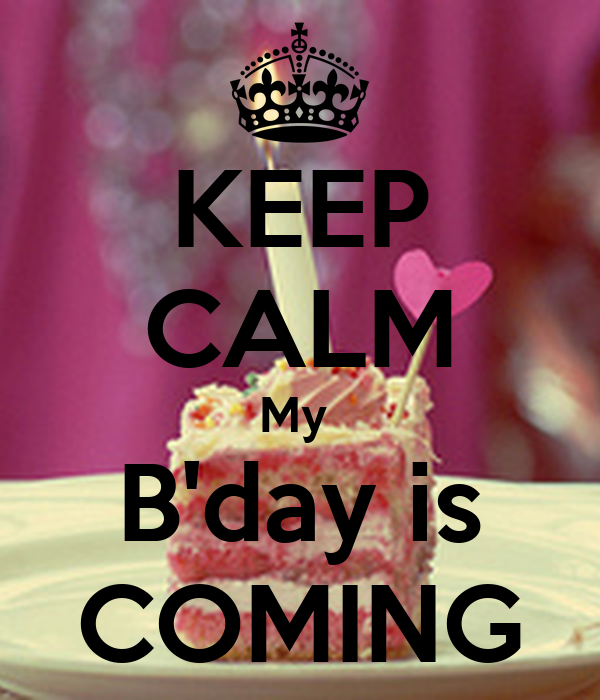 KEEP CALM My  B'day is COMING