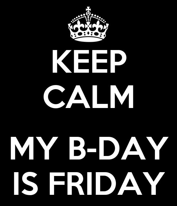 KEEP CALM  MY B-DAY IS FRIDAY