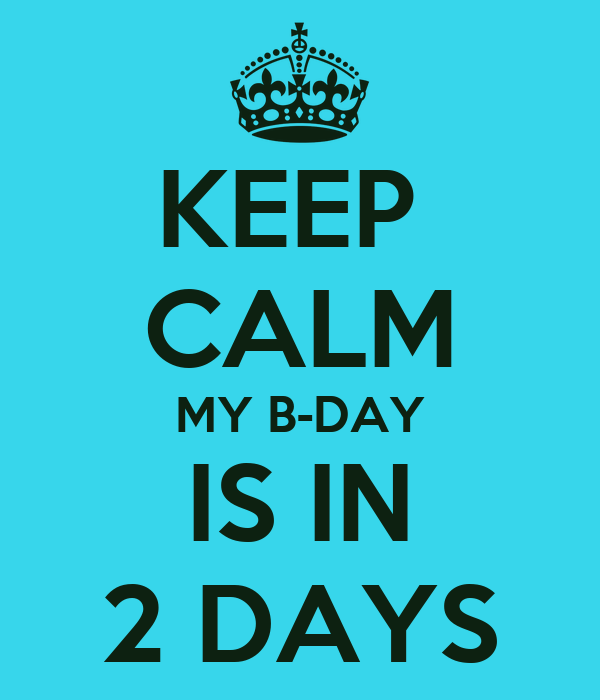 KEEP  CALM MY B-DAY IS IN 2 DAYS