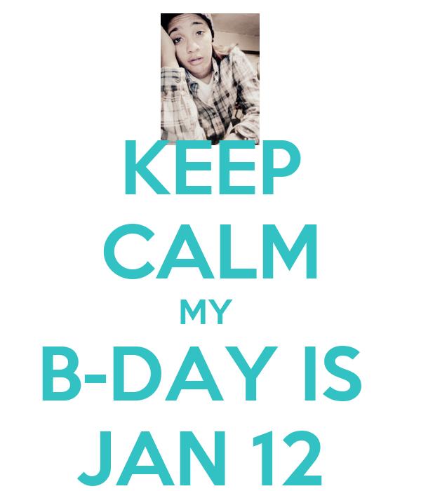 KEEP CALM MY  B-DAY IS  JAN 12