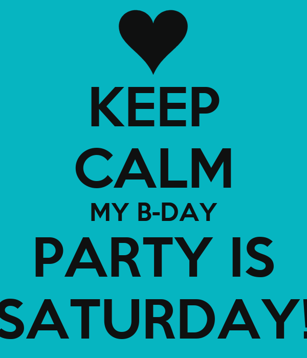 KEEP CALM MY B-DAY PARTY IS SATURDAY!