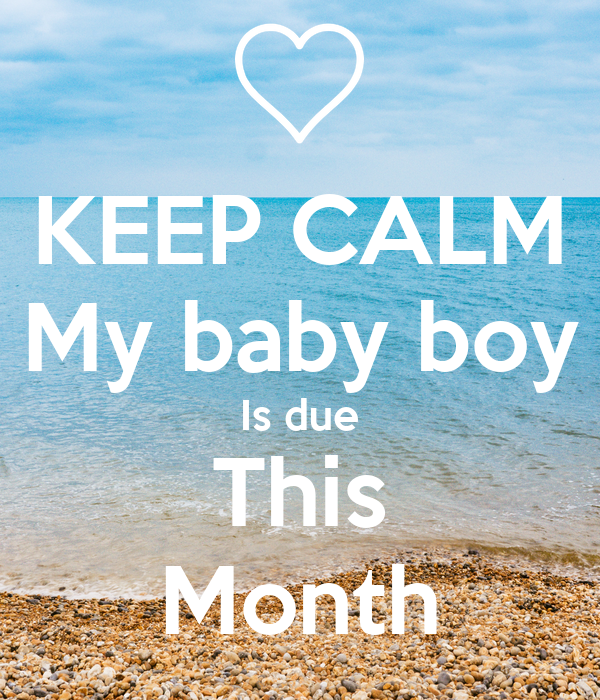 KEEP CALM My baby boy Is due This Month